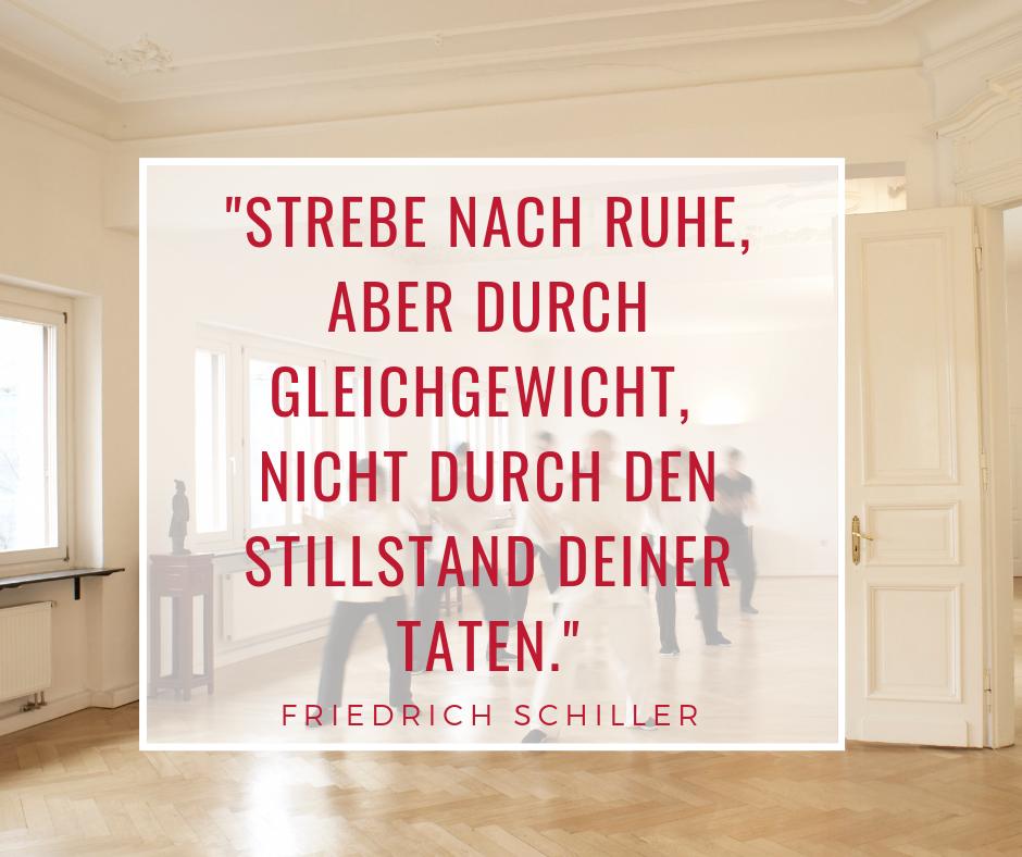 Strebe nach Ruhe, aber durch Gleichgewicht, nicht durch Stillstand Deiner Taten. Friedrich Schiller
